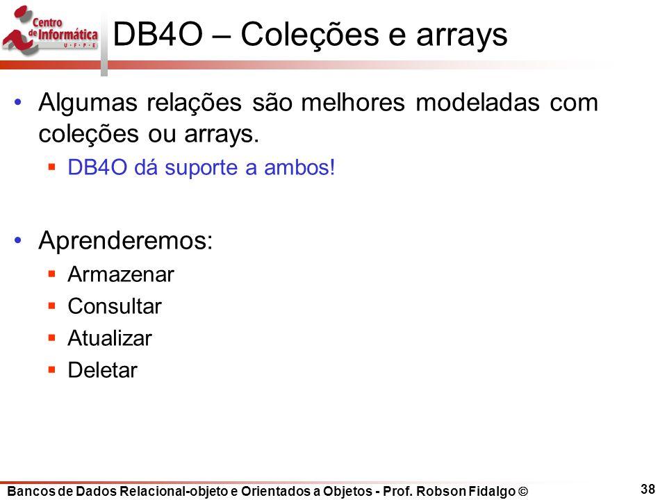 Bancos de Dados Relacional-objeto e Orientados a Objetos - Prof. Robson Fidalgo DB4O – Coleções e arrays Algumas relações são melhores modeladas com c