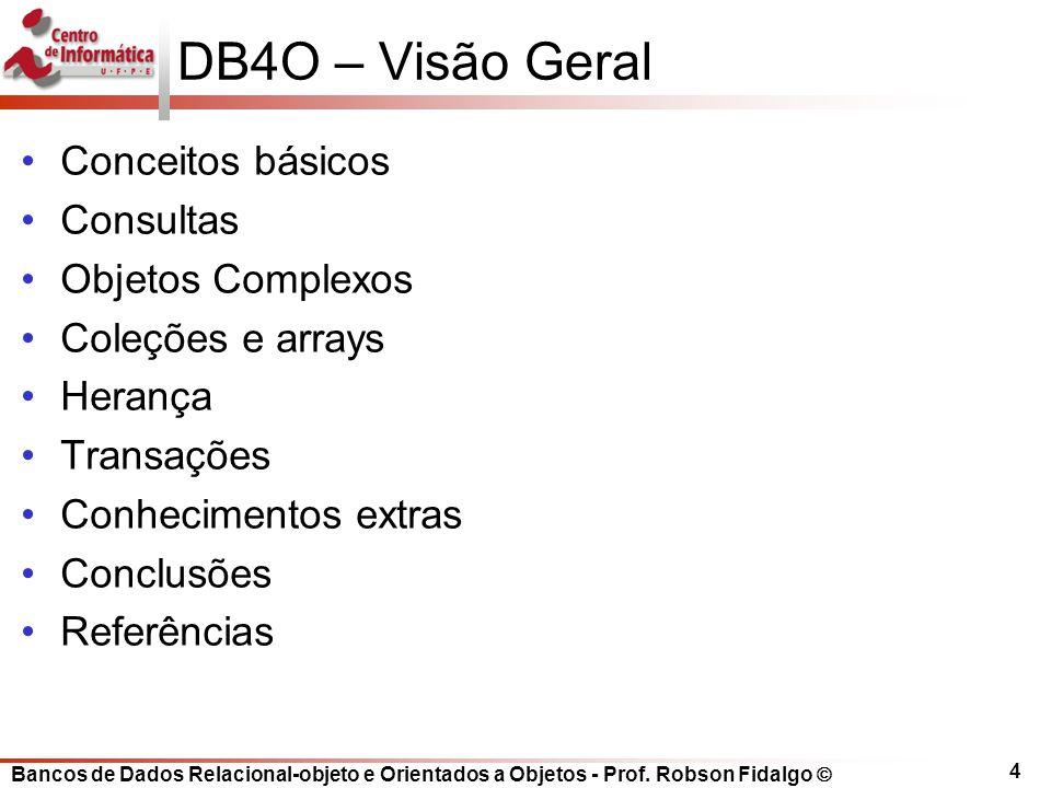 Bancos de Dados Relacional-objeto e Orientados a Objetos - Prof. Robson Fidalgo 4 DB4O – Visão Geral Conceitos básicos Consultas Objetos Complexos Col
