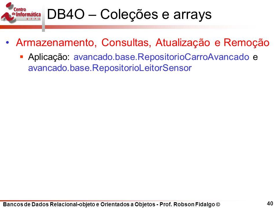Bancos de Dados Relacional-objeto e Orientados a Objetos - Prof. Robson Fidalgo DB4O – Coleções e arrays Armazenamento, Consultas, Atualização e Remoç