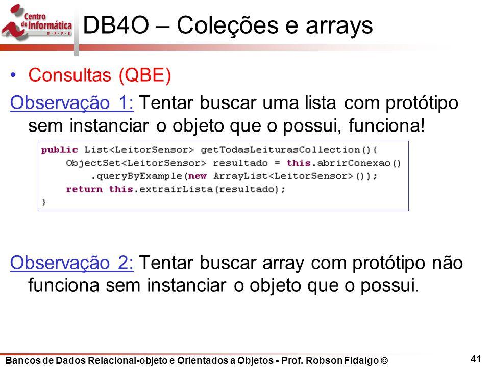 Bancos de Dados Relacional-objeto e Orientados a Objetos - Prof. Robson Fidalgo DB4O – Coleções e arrays Consultas (QBE) Observação 1: Tentar buscar u