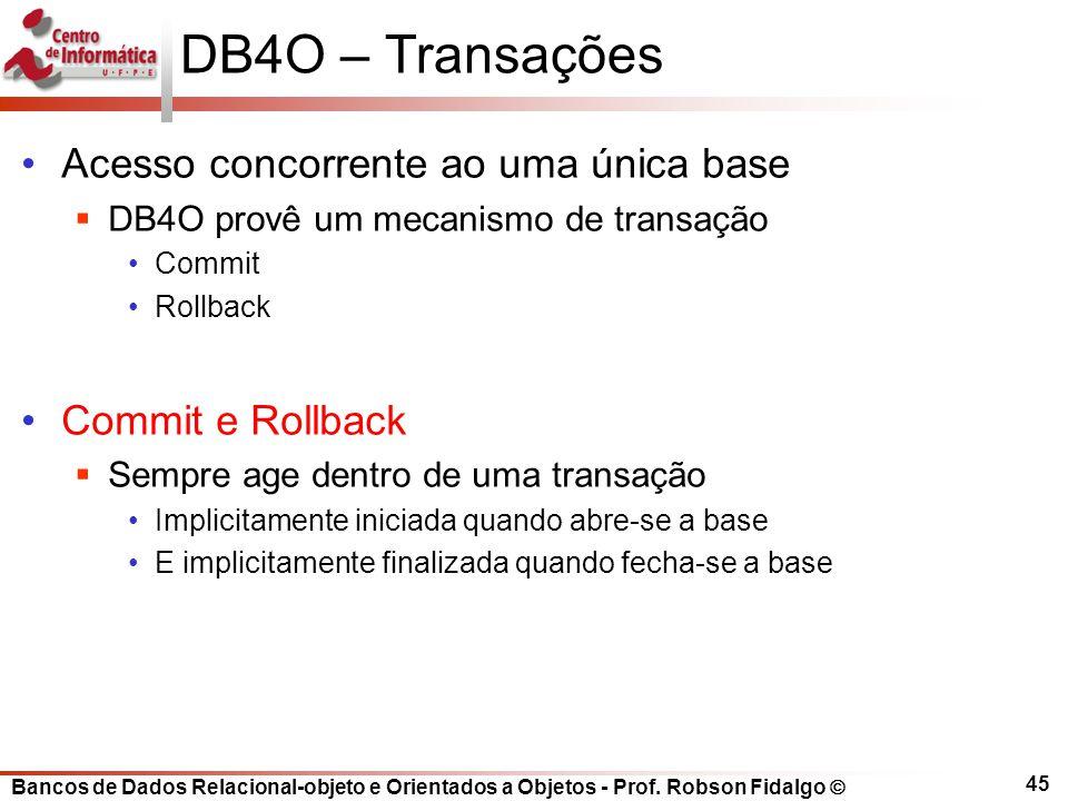 Bancos de Dados Relacional-objeto e Orientados a Objetos - Prof. Robson Fidalgo DB4O – Transações Acesso concorrente ao uma única base DB4O provê um m