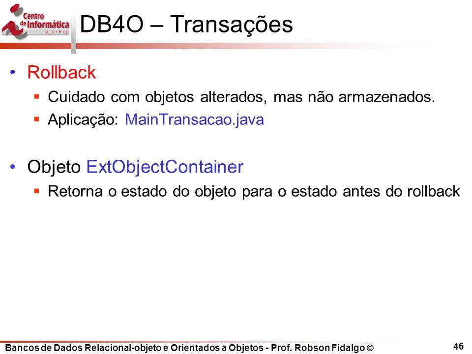 Bancos de Dados Relacional-objeto e Orientados a Objetos - Prof. Robson Fidalgo DB4O – Transações Rollback Cuidado com objetos alterados, mas não arma
