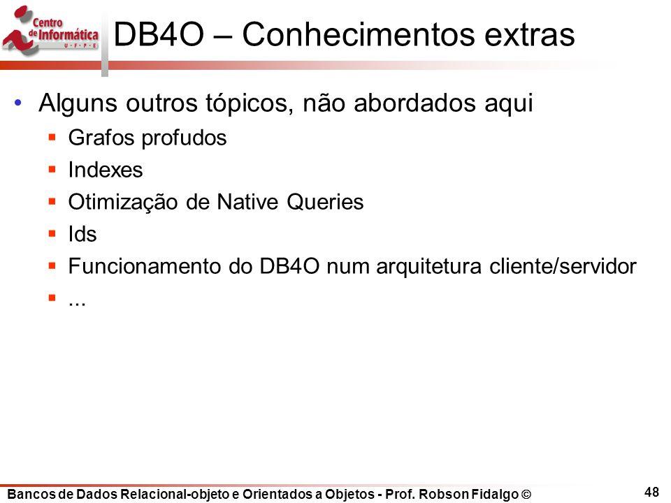 Bancos de Dados Relacional-objeto e Orientados a Objetos - Prof. Robson Fidalgo DB4O – Conhecimentos extras Alguns outros tópicos, não abordados aqui