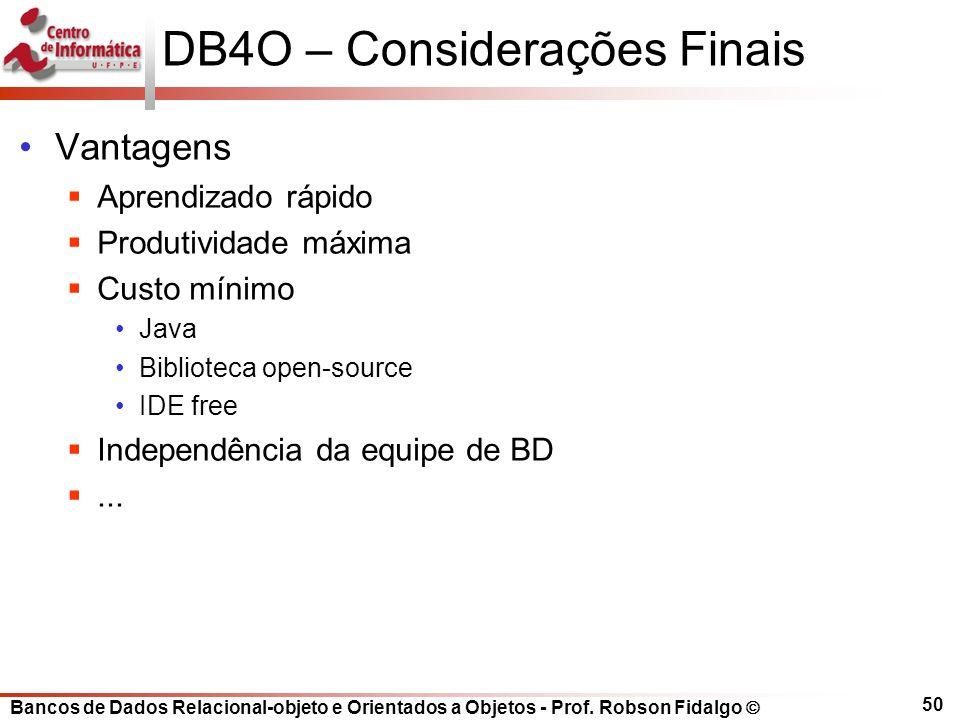 Bancos de Dados Relacional-objeto e Orientados a Objetos - Prof. Robson Fidalgo DB4O – Considerações Finais Vantagens Aprendizado rápido Produtividade
