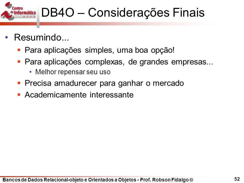 Bancos de Dados Relacional-objeto e Orientados a Objetos - Prof. Robson Fidalgo DB4O – Considerações Finais Resumindo... Para aplicações simples, uma