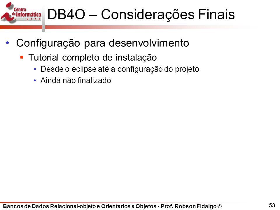 Bancos de Dados Relacional-objeto e Orientados a Objetos - Prof. Robson Fidalgo DB4O – Considerações Finais Configuração para desenvolvimento Tutorial