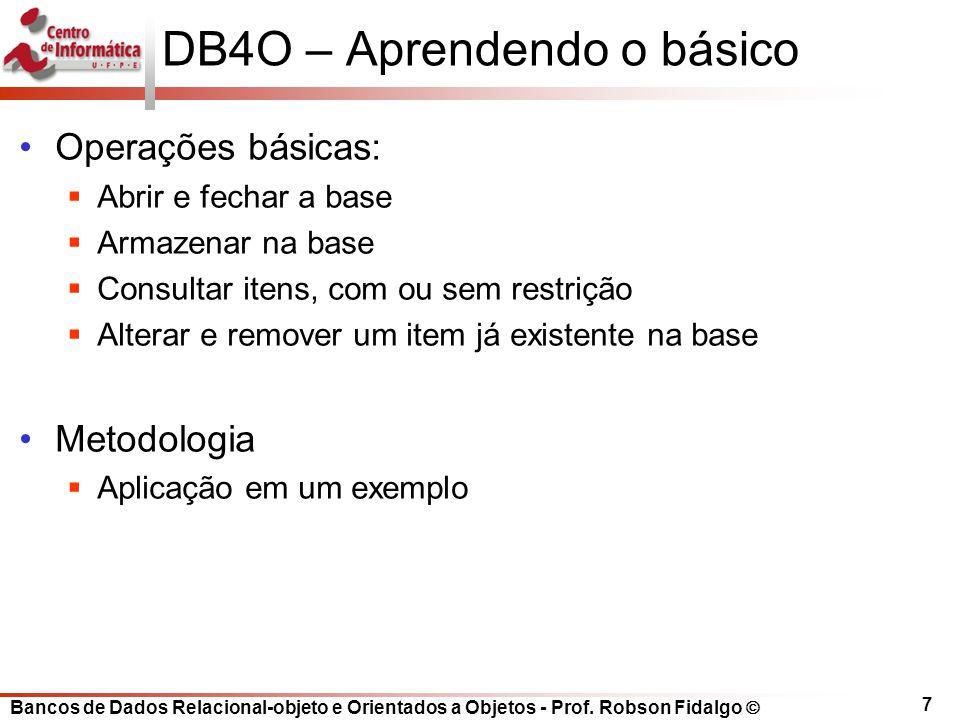 DB4O – Aprendendo o básico Operações básicas: Abrir e fechar a base Armazenar na base Consultar itens, com ou sem restrição Alterar e remover um item