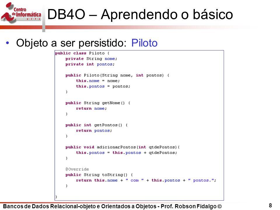 Bancos de Dados Relacional-objeto e Orientados a Objetos - Prof. Robson Fidalgo DB4O – Aprendendo o básico Objeto a ser persistido: Piloto 8