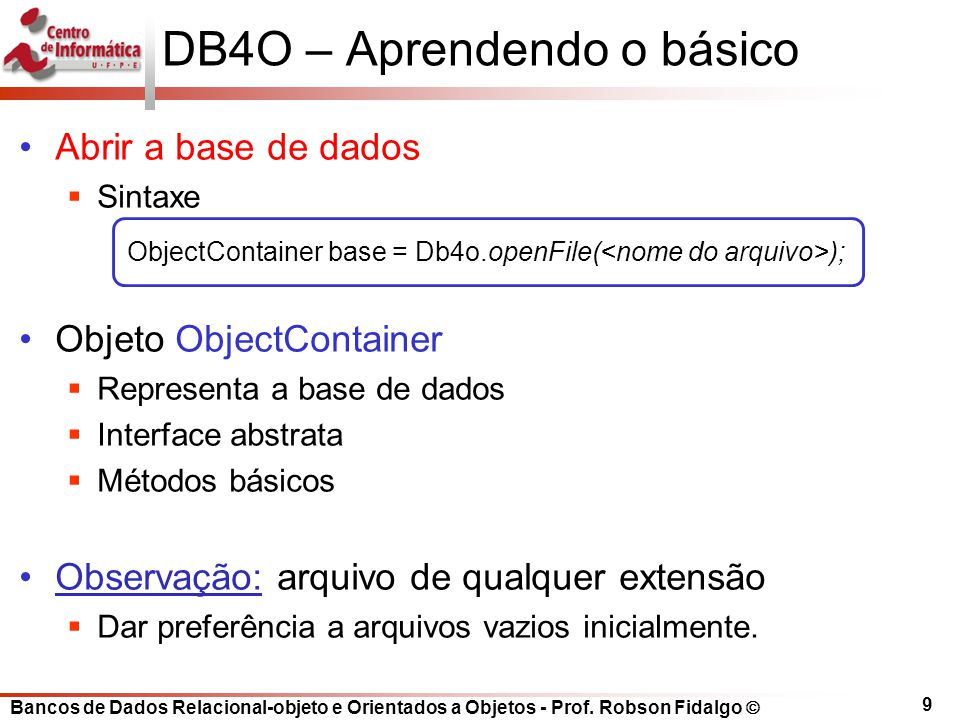 Bancos de Dados Relacional-objeto e Orientados a Objetos - Prof. Robson Fidalgo DB4O – Aprendendo o básico Abrir a base de dados Sintaxe Objeto Object