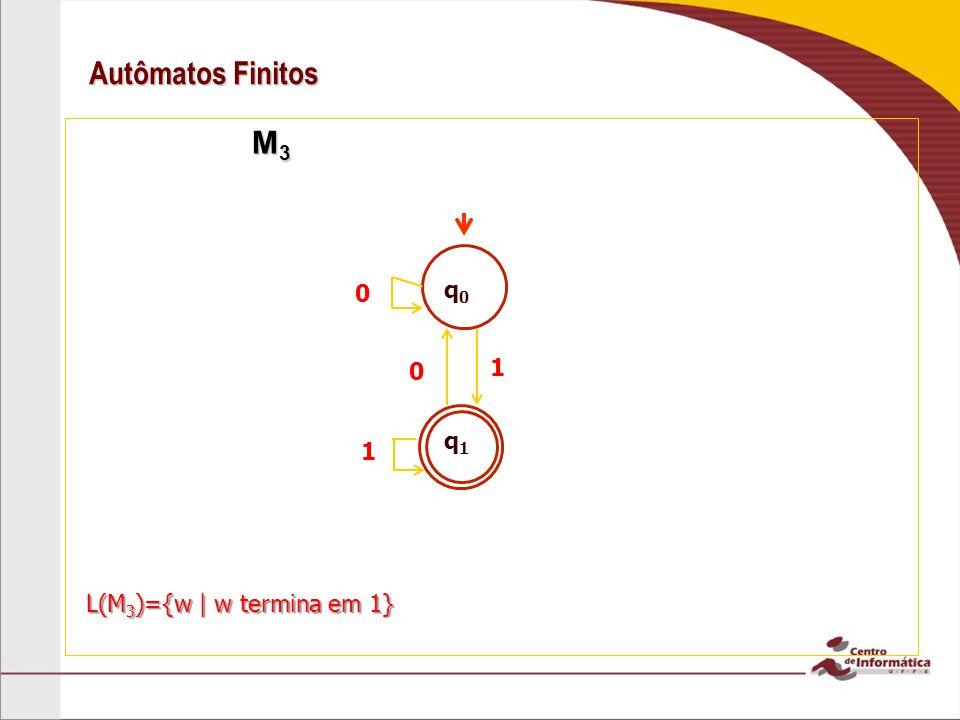 Autômatos Finitos M 3 M 3 q0q0 q1q1 1 0 1 0 L(M 3 )={w | w termina em 1}