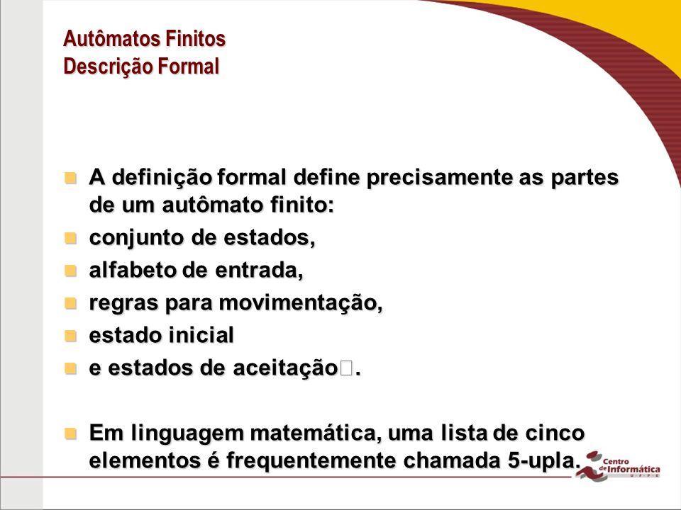 Autômatos Finitos Descrição Formal A definição formal define precisamente as partes de um autômato finito: A definição formal define precisamente as p
