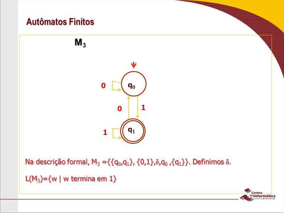 Autômatos Finitos M 3 M 3 q0q0 q1q1 1 0 1 0 L(M 3 )={w | w termina em 1} Na descrição formal, M 3 ={{q 0,q 1 }, {0,1},,q 0,{q 1 }}. Definimos.