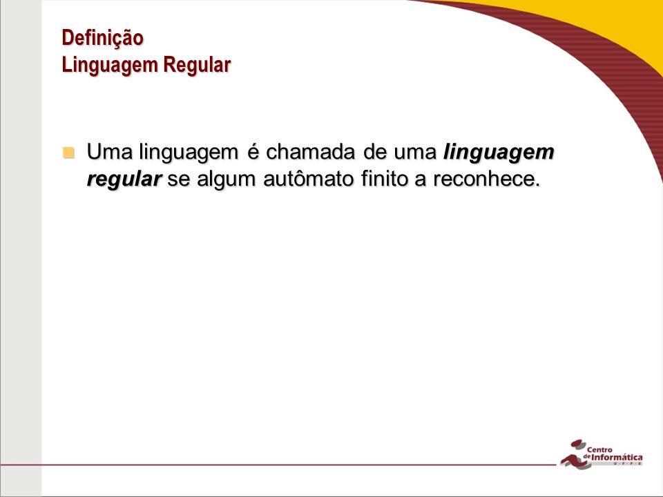 Definição Linguagem Regular Uma linguagem é chamada de uma linguagem regular se algum autômato finito a reconhece. Uma linguagem é chamada de uma ling