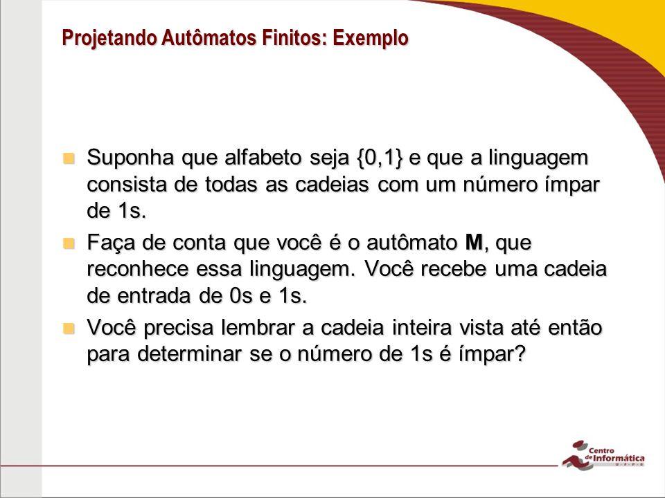 Projetando Autômatos Finitos: Exemplo Suponha que alfabeto seja {0,1} e que a linguagem consista de todas as cadeias com um número ímpar de 1s. Suponh