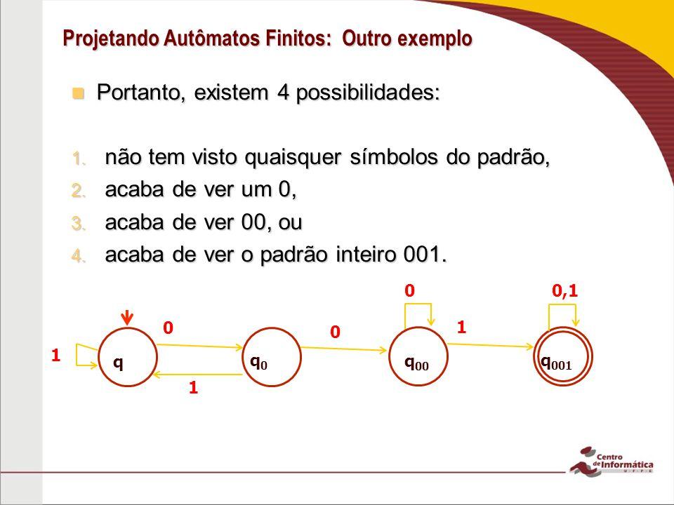 Projetando Autômatos Finitos: Outro exemplo Portanto, existem 4 possibilidades: Portanto, existem 4 possibilidades: 1. não tem visto quaisquer símbolo