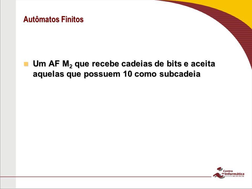 Autômatos Finitos Um AF M 2 que recebe cadeias de bits e aceita aquelas que possuem 10 como subcadeia Um AF M 2 que recebe cadeias de bits e aceita aq