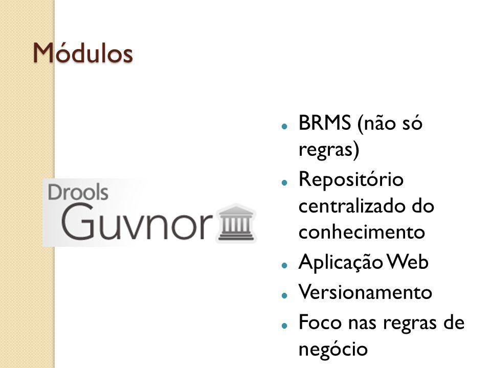 Módulos BRMS (não só regras) Repositório centralizado do conhecimento Aplicação Web Versionamento Foco nas regras de negócio