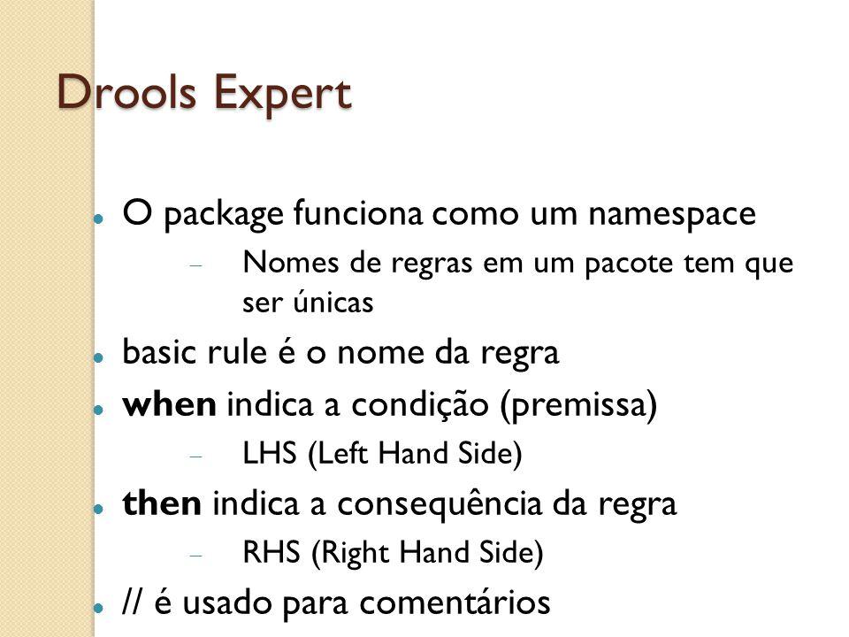 Drools Expert O package funciona como um namespace Nomes de regras em um pacote tem que ser únicas basic rule é o nome da regra when indica a condição (premissa) LHS (Left Hand Side) then indica a consequência da regra RHS (Right Hand Side) // é usado para comentários