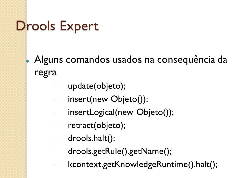 Drools Expert Alguns comandos usados na consequência da regra update(objeto); insert(new Objeto()); insertLogical(new Objeto()); retract(objeto); drools.halt(); drools.getRule().getName(); kcontext.getKnowledgeRuntime().halt();