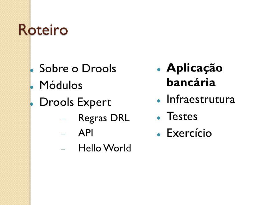 Roteiro Sobre o Drools Módulos Drools Expert Regras DRL API Hello World Aplicação bancária Infraestrutura Testes Exercício