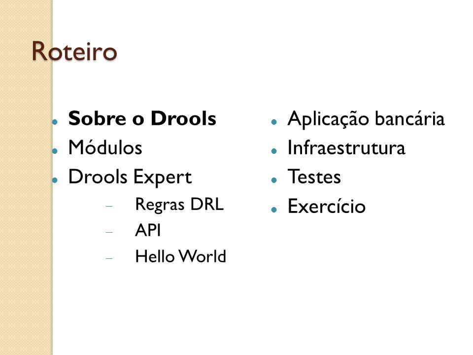 Sobre o Drools The Business Logic integration Platform 5 Módulos integrados Desde 2001 Semântica em 2011 Jboss e Red Hat Open Source Plugin para Eclipse http://www.jboss.org/drools