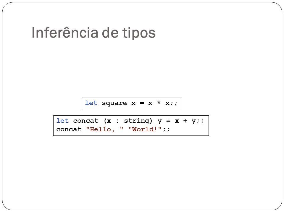 Inferência de tipos let square x = x * x;; let concat (x : string) y = x + y;; concat