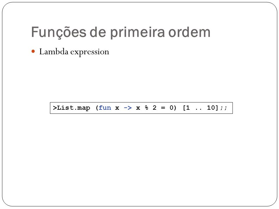 Funções de primeira ordem Lambda expression >List.map (fun x -> x % 2 = 0) [1.. 10];;