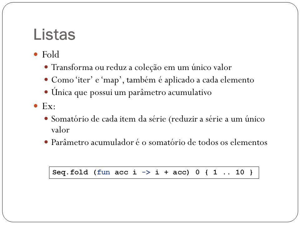 Listas Fold Transforma ou reduz a coleção em um único valor Como iter e map, também é aplicado a cada elemento Única que possui um parâmetro acumulati