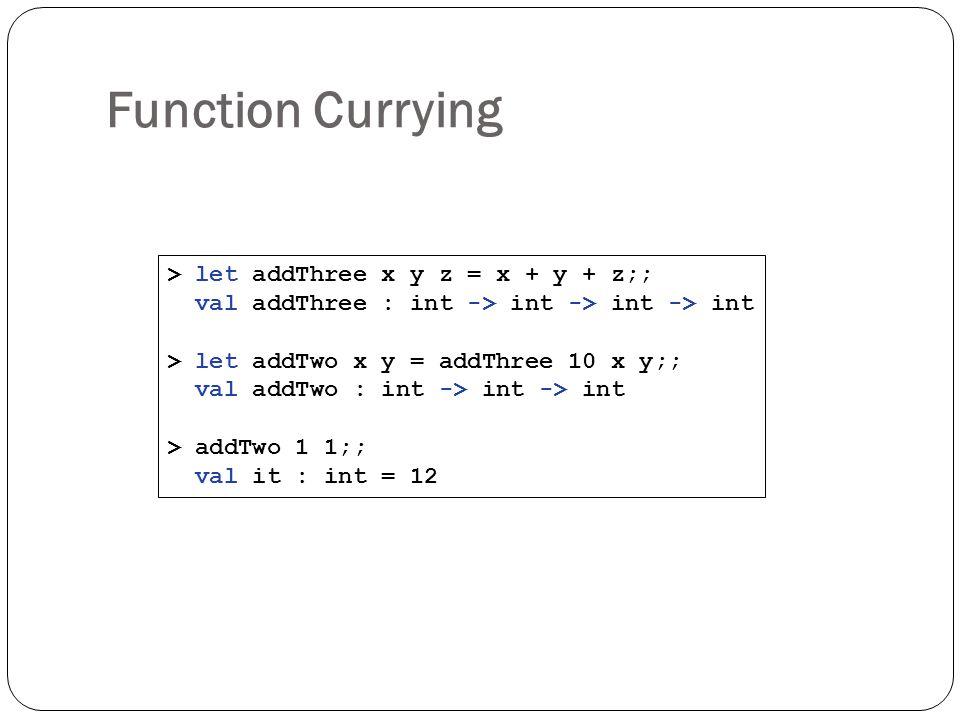 Function Currying > let addThree x y z = x + y + z;; val addThree : int -> int -> int -> int > let addTwo x y = addThree 10 x y;; val addTwo : int ->
