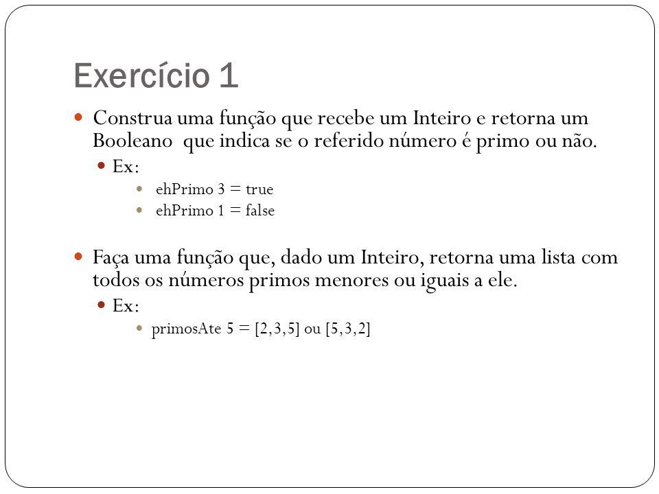 Exercício 1 Construa uma função que recebe um Inteiro e retorna um Booleano que indica se o referido número é primo ou não. Ex: ehPrimo 3 = true ehPri