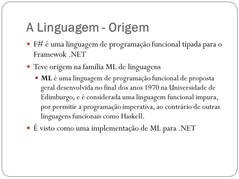 A Linguagem - Origem F# é uma linguagem de programação funcional tipada para o Framewok.NET Teve origem na família ML de linguagens ML é uma linguagem