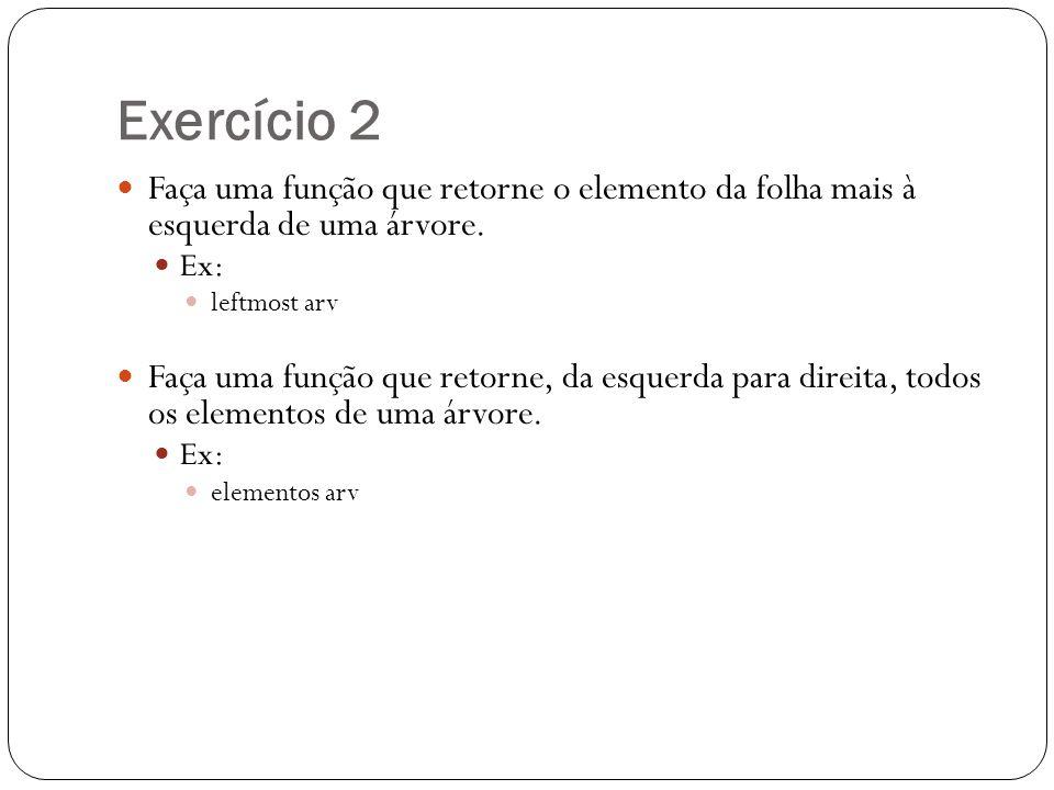 Exercício 2 Faça uma função que retorne o elemento da folha mais à esquerda de uma árvore. Ex: leftmost arv Faça uma função que retorne, da esquerda p