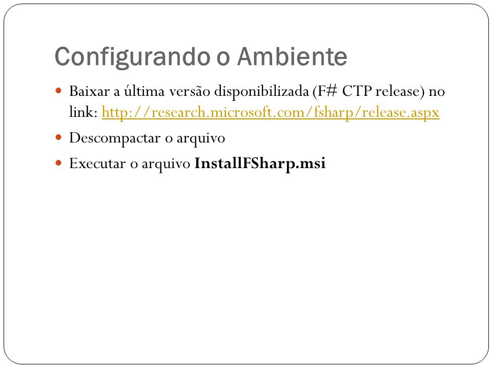Hello World Criar arquivo hello.fs No prompt de comando do Windows, executar a seguinte instrução: c:Arquivos de programas\FSharp-1.9.6.2\bin\fsc.exe hello.fs #light printfn Hello World