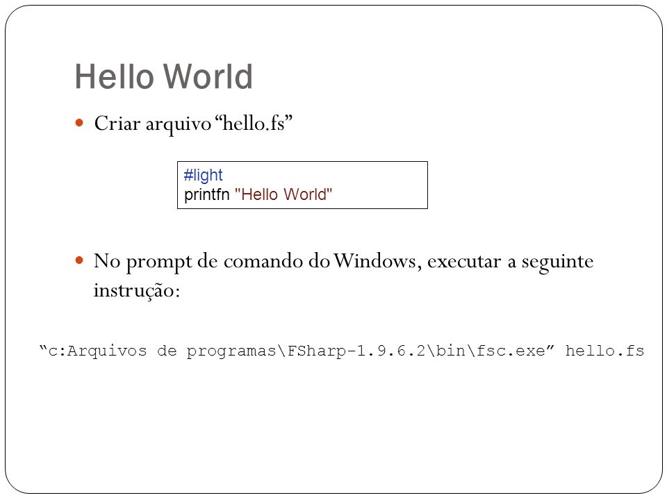 Hello World Criar arquivo hello.fs No prompt de comando do Windows, executar a seguinte instrução: c:Arquivos de programas\FSharp-1.9.6.2\bin\fsc.exe