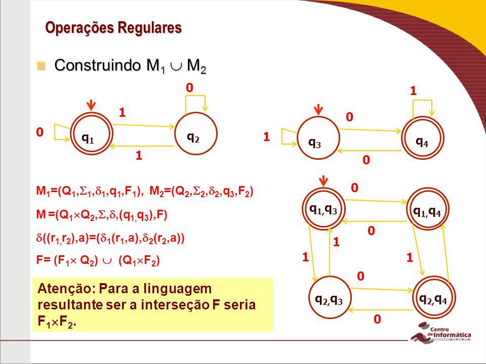 Operações Regulares Construindo M 1 M 2 Construindo M 1 M 2 q1q1 q2q2 1 1 0 q3q3 q4q4 0 0 1 0 1 M 1 =(Q 1, 1, 1,q 1,F 1 ), M 2 =(Q 2, 2, 2,q 3,F 2 ) M