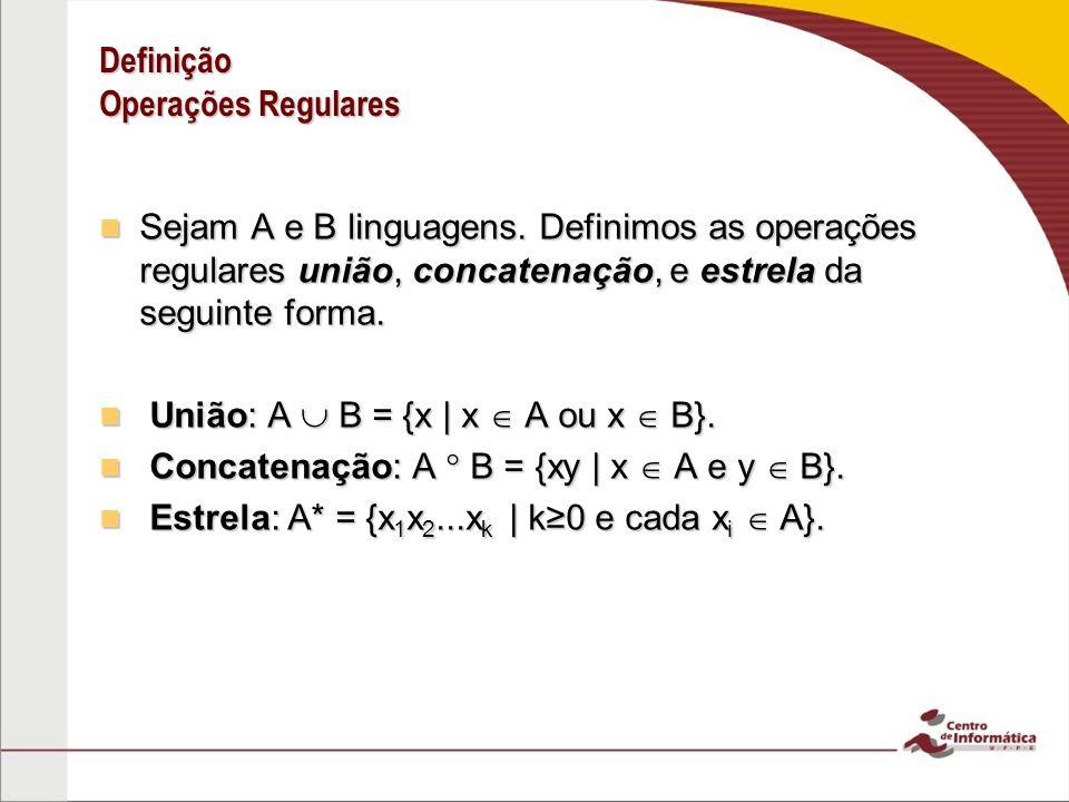 Definição Operações Regulares Sejam A e B linguagens. Definimos as operações regulares união, concatenação, e estrela da seguinte forma. Sejam A e B l