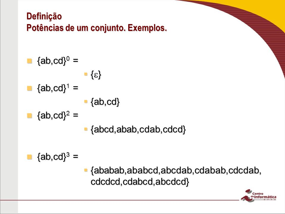 Definição Potências de um conjunto. Exemplos. {ab,cd} 0 = {ab,cd} 0 = { } { } {ab,cd} 1 = {ab,cd} 1 = {ab,cd} {ab,cd} {ab,cd} 2 = {ab,cd} 2 = {abcd,ab