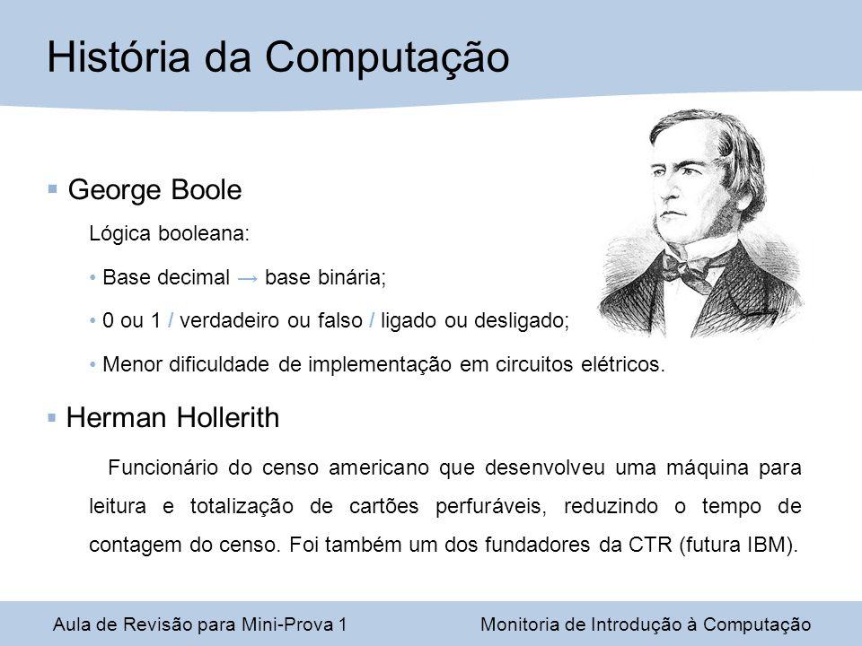 Aula de Revisão para Mini-Prova 1Monitoria de Introdução à Computação História da Computação George Boole Lógica booleana: Base decimal base binária;