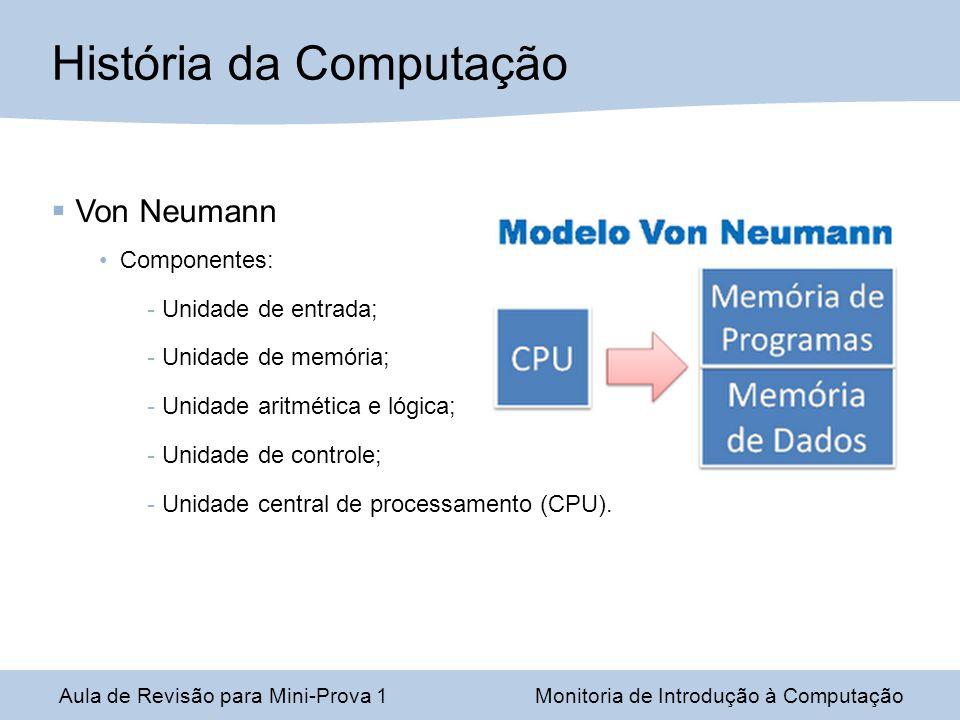 Aula de Revisão para Mini-Prova 1Monitoria de Introdução à Computação História da Computação Von Neumann Componentes: Unidade de entrada; Unidade de m