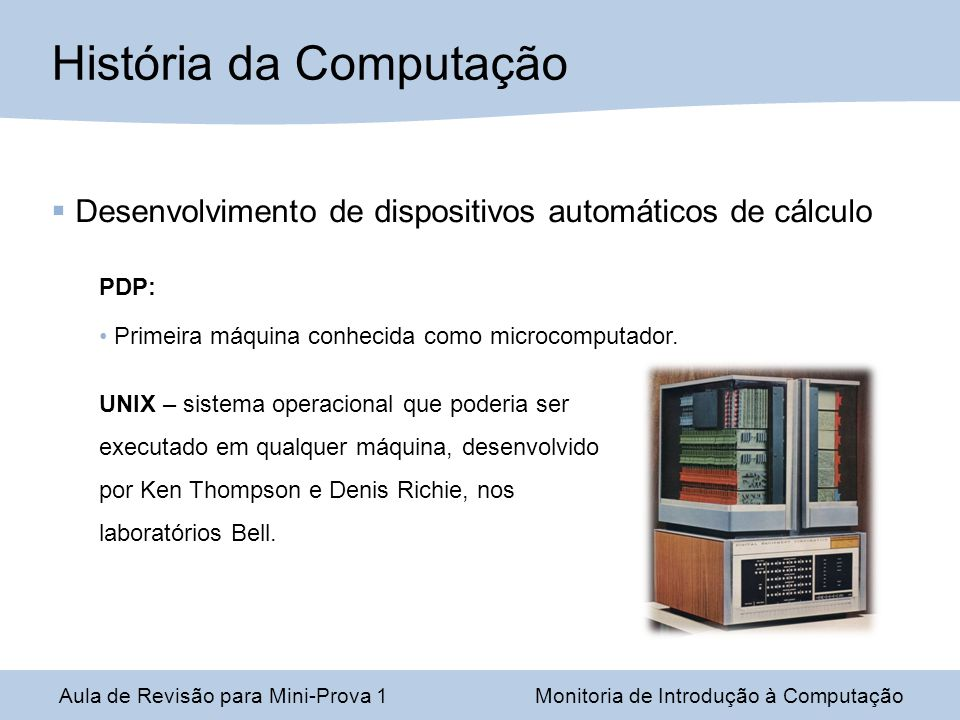 Desenvolvimento de dispositivos automáticos de cálculo PDP: Primeira máquina conhecida como microcomputador. UNIX – sistema operacional que poderia se