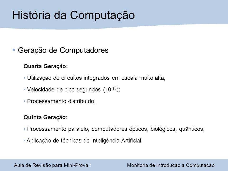 Aula de Revisão para Mini-Prova 1Monitoria de Introdução à Computação Geração de Computadores Quarta Geração: Utilização de circuitos integrados em escala muito alta; Velocidade de pico-segundos (10 -12 ); Processamento distribuído.