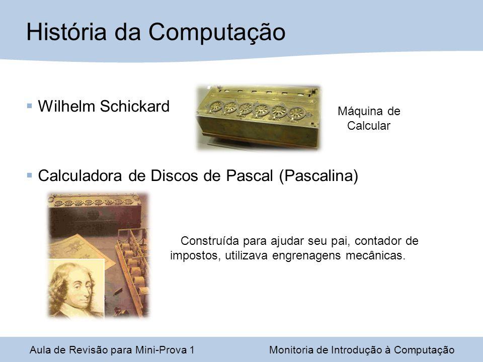 Aula de Revisão para Mini-Prova 1Monitoria de Introdução à Computação História da Computação Gottfried Leibniz Leibnizs Stepped Drum Calculator: 4 Operações básicas + raiz quadrada; Utilizava dois contadores (um para adição e um para o número de operações).