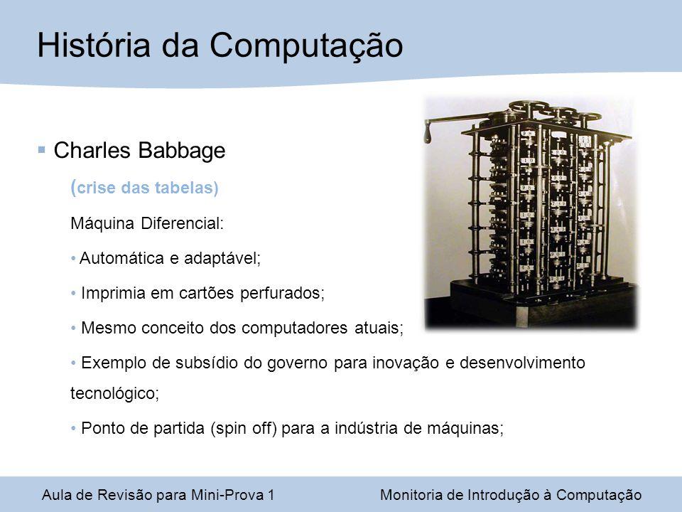 Aula de Revisão para Mini-Prova 1Monitoria de Introdução à Computação História da Computação Charles Babbage ( crise das tabelas) Máquina Diferencial: