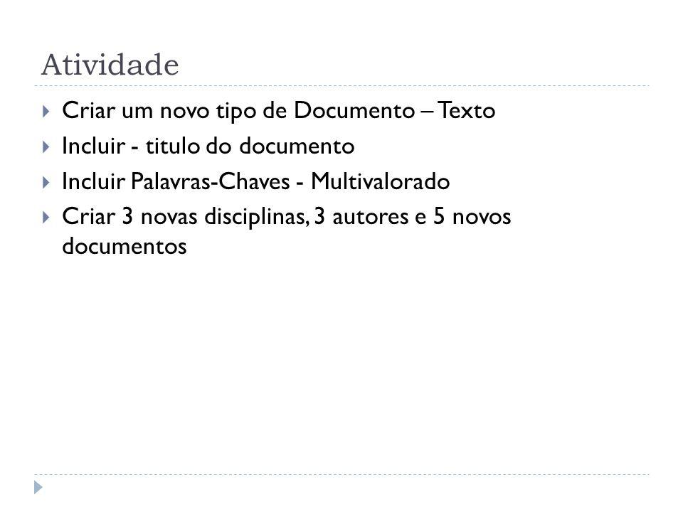 Atividade Criar um novo tipo de Documento – Texto Incluir - titulo do documento Incluir Palavras-Chaves - Multivalorado Criar 3 novas disciplinas, 3 a
