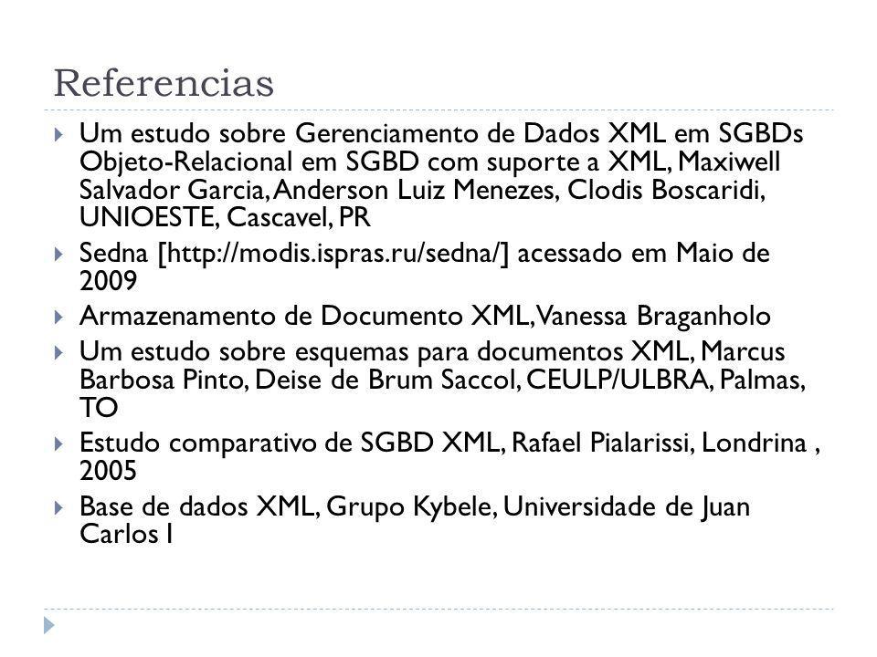 Referencias Um estudo sobre Gerenciamento de Dados XML em SGBDs Objeto-Relacional em SGBD com suporte a XML, Maxiwell Salvador Garcia, Anderson Luiz Menezes, Clodis Boscaridi, UNIOESTE, Cascavel, PR Sedna [http://modis.ispras.ru/sedna/] acessado em Maio de 2009 Armazenamento de Documento XML, Vanessa Braganholo Um estudo sobre esquemas para documentos XML, Marcus Barbosa Pinto, Deise de Brum Saccol, CEULP/ULBRA, Palmas, TO Estudo comparativo de SGBD XML, Rafael Pialarissi, Londrina, 2005 Base de dados XML, Grupo Kybele, Universidade de Juan Carlos I