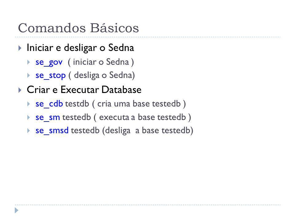 Comandos Básicos Iniciar e desligar o Sedna se_gov ( iniciar o Sedna ) se_stop ( desliga o Sedna) Criar e Executar Database se_cdb testdb ( cria uma b