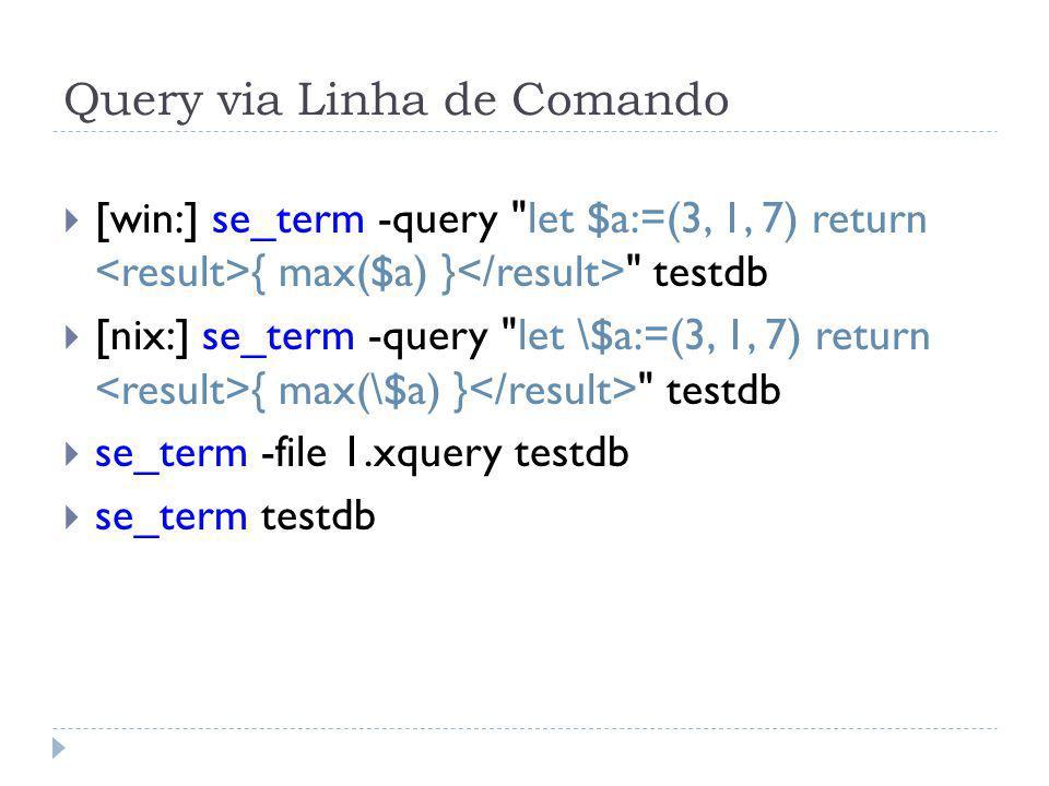 Query via Linha de Comando [win:] se_term -query let $a:=(3, 1, 7) return { max($a) } testdb [nix:] se_term -query let \$a:=(3, 1, 7) return { max(\$a) } testdb se_term -file 1.xquery testdb se_term testdb