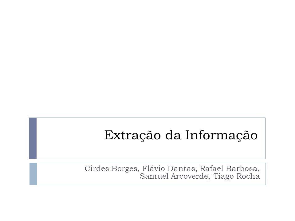 Extração da Informação Cirdes Borges, Flávio Dantas, Rafael Barbosa, Samuel Arcoverde, Tiago Rocha