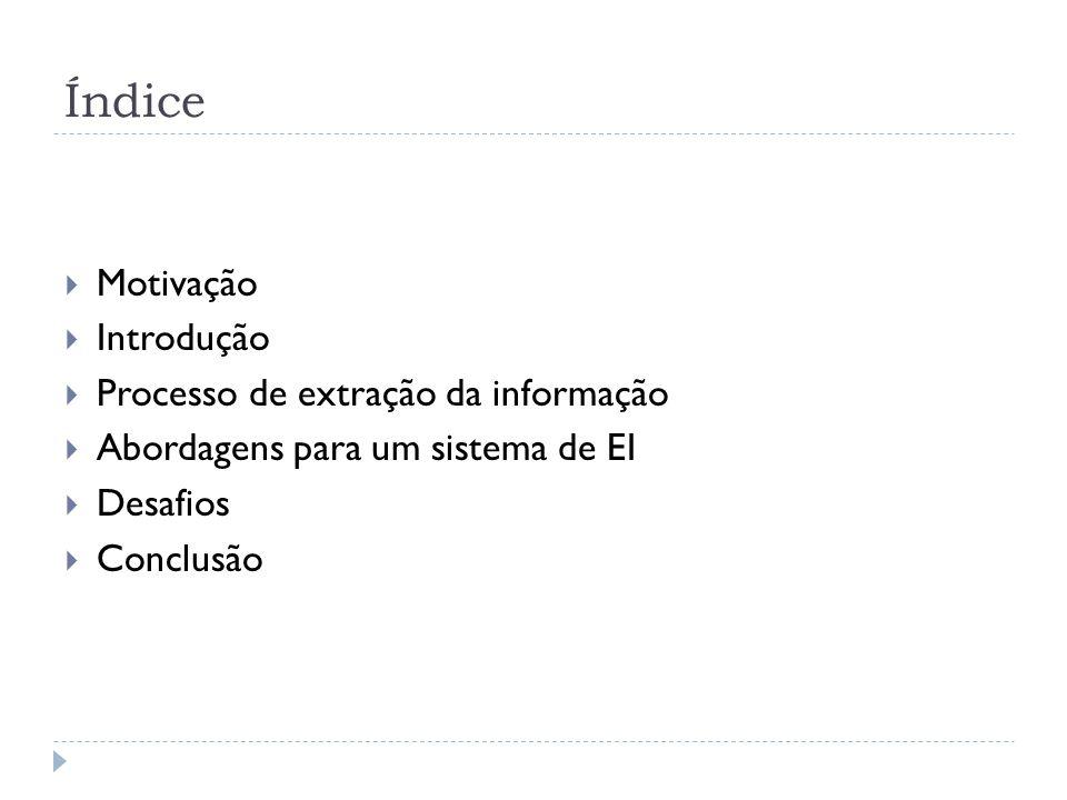 Índice Motivação Introdução Processo de extração da informação Abordagens para um sistema de EI Desafios Conclusão