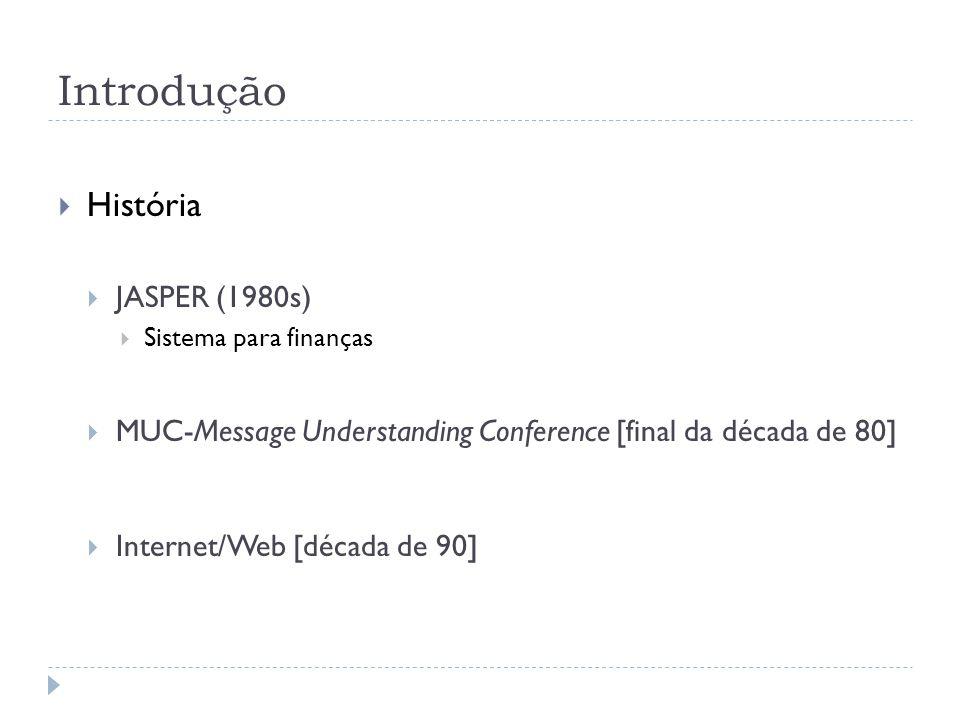 Introdução História JASPER (1980s) Sistema para finanças MUC-Message Understanding Conference [final da década de 80] Internet/Web [década de 90]